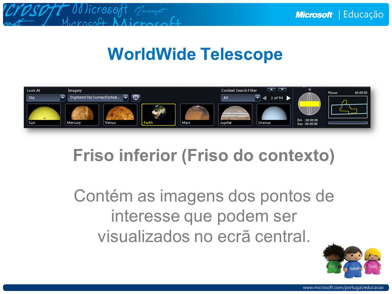 WorldWide Telescope Friso inferior (Friso do contexto) Contém as imagens dos pontos de interesse que podem ser visualizados no ecrã central.