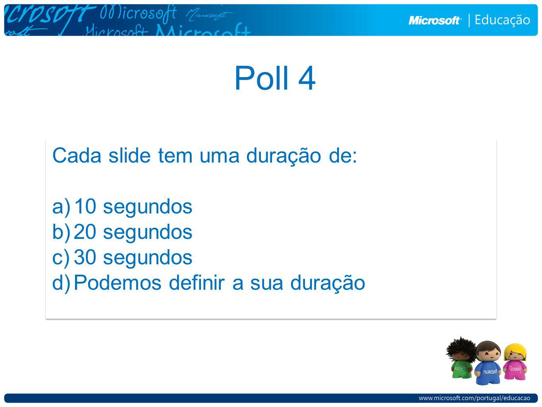 Poll 4 Cada slide tem uma duração de: a)10 segundos b)20 segundos c)30 segundos d)Podemos definir a sua duração Cada slide tem uma duração de: a)10 se