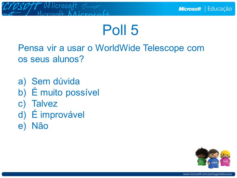 Poll 5 Pensa vir a usar o WorldWide Telescope com os seus alunos? a)Sem dúvida b)É muito possível c)Talvez d)É improvável e)Não