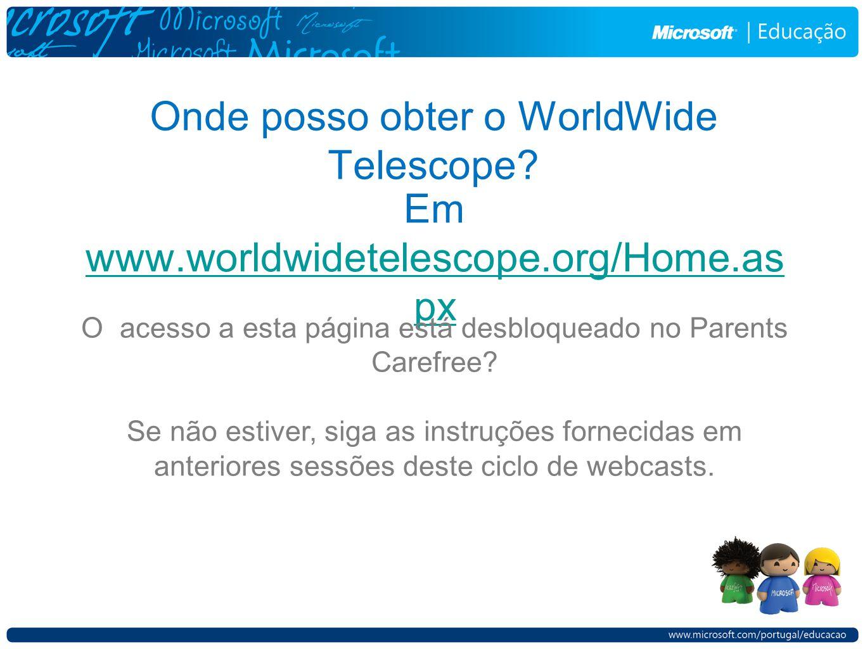 Onde posso obter o WorldWide Telescope? Em www.worldwidetelescope.org/Home.as px www.worldwidetelescope.org/Home.as px O acesso a esta página está des