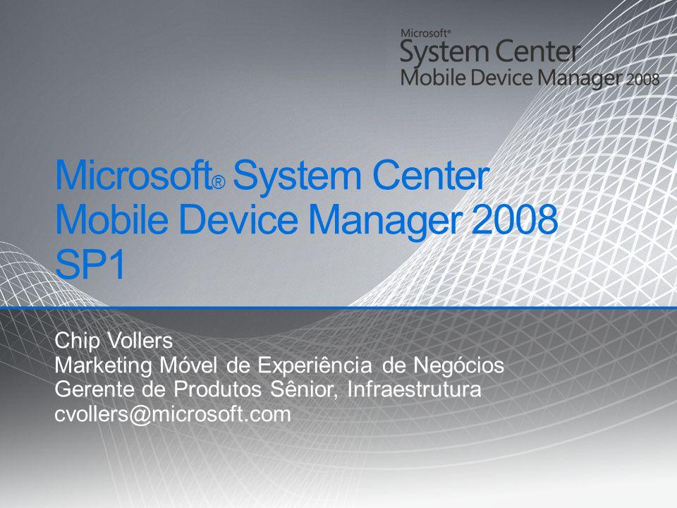 Microsoft ® System Center Mobile Device Manager 2008 SP1 Chip Vollers Marketing Móvel de Experiência de Negócios Gerente de Produtos Sênior, Infraestr