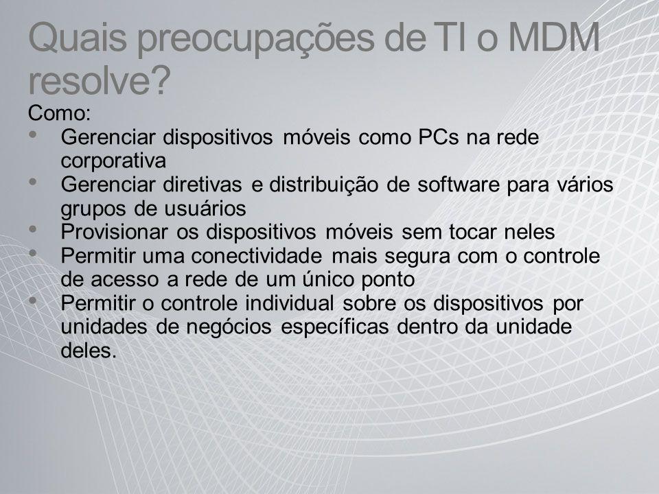 Quais preocupações de TI o MDM resolve? Como: Gerenciar dispositivos móveis como PCs na rede corporativa Gerenciar diretivas e distribuição de softwar