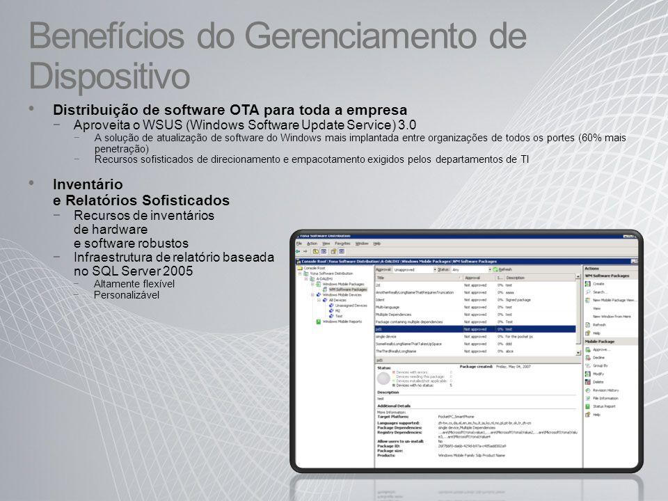 Benefícios do Gerenciamento de Dispositivo Distribuição de software OTA para toda a empresa Aproveita o WSUS (Windows Software Update Service) 3.0 A solução de atualização de software do Windows mais implantada entre organizações de todos os portes (60% mais penetração) Recursos sofisticados de direcionamento e empacotamento exigidos pelos departamentos de TI Inventário e Relatórios Sofisticados Recursos de inventários de hardware e software robustos Infraestrutura de relatório baseada no SQL Server 2005 Altamente flexível Personalizável