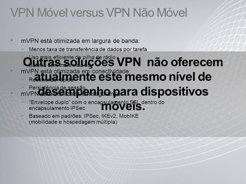 VPN Móvel versus VPN Não Móvel mVPN está otimizada em largura de banda: Menos taxa de transferência de dados por tarefa Uso mais eficiente da pilha de rádio Bateria com mais vida útil mVPN está otimizada em conectividade: Reconexão rápida Persistência de sessão mVPN está otimizada em segurança: Envelope duplo com o encapsulamento SSL dentro do encapsulamento IPSec Baseado em padrões: IPSec, IKEv2, MobIKE (mobilidade e hospedagem múltipla) Outras soluções VPN não oferecem atualmente este mesmo nível de desempenho para dispositivos móveis.