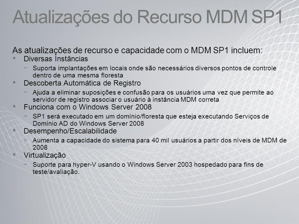 Atualizações do Recurso MDM SP1 As atualizações de recurso e capacidade com o MDM SP1 incluem: Diversas Instâncias Suporta implantações em locais onde são necessários diversos pontos de controle dentro de uma mesma floresta Descoberta Automática de Registro Ajuda a eliminar suposições e confusão para os usuários uma vez que permite ao servidor de registro associar o usuário à instância MDM correta Funciona com o Windows Server 2008 SP1 será executado em um domínio/floresta que esteja executando Serviços de Domínio AD do Windows Server 2008 Desempenho/Escalabilidade Aumenta a capacidade do sistema para 40 mil usuários a partir dos níveis de MDM de 2008 Virtualização Suporte para hyper-V usando o Windows Server 2003 hospedado para fins de teste/avaliação.
