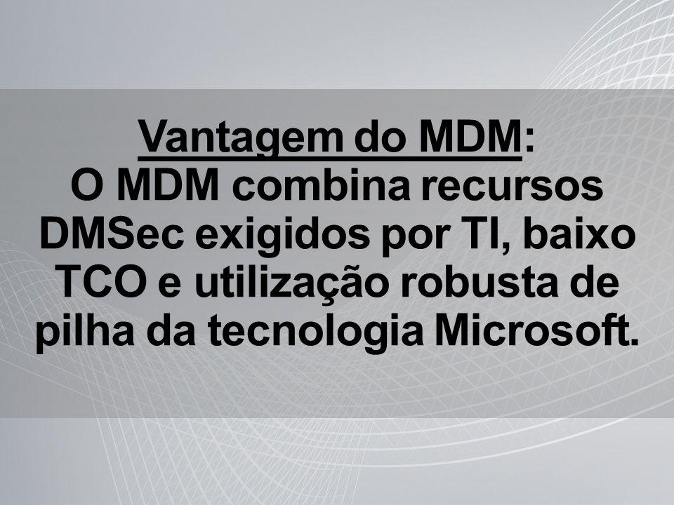 Vantagem do MDM: O MDM combina recursos DMSec exigidos por TI, baixo TCO e utilização robusta de pilha da tecnologia Microsoft.