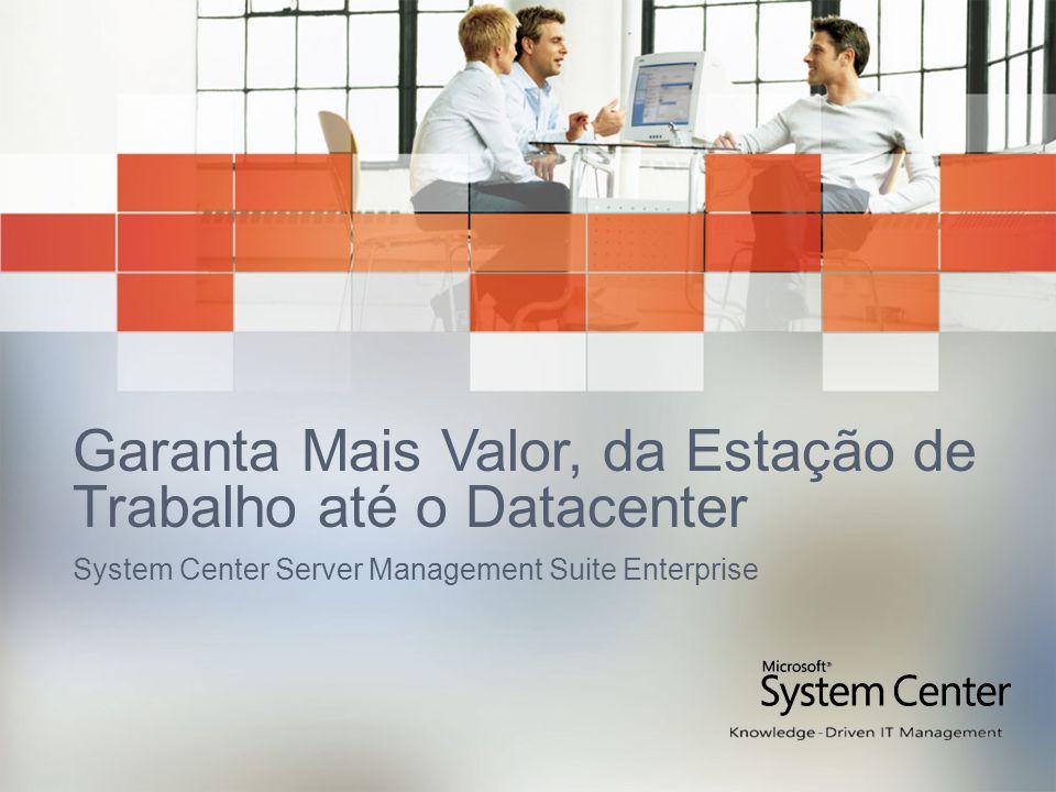 Garanta Mais Valor, da Estação de Trabalho até o Datacenter System Center Server Management Suite Enterprise