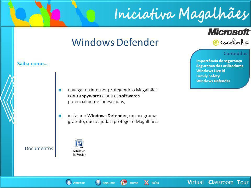 Virtual Classroom Tour AnteriorSeguinteHomeSaída Windows Defender Saiba como… navegar na internet protegendo o Magalhães contra spywares e outros softwares potencialmente indesejados; instalar o Windows Defender, um programa gratuito, que o ajuda a proteger o Magalhães.
