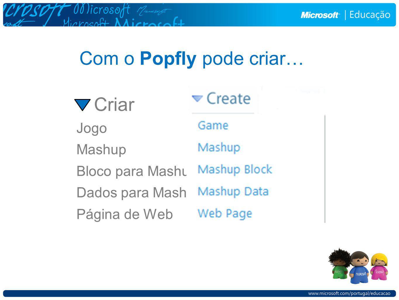 Com o Popfly pode criar… Jogo Mashup Bloco para Mashup Dados para Mashup Página de Web Criar