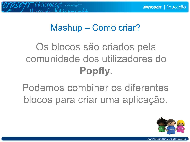 Mashup – Como criar? Podemos combinar os diferentes blocos para criar uma aplicação. Os blocos são criados pela comunidade dos utilizadores do Popfly.