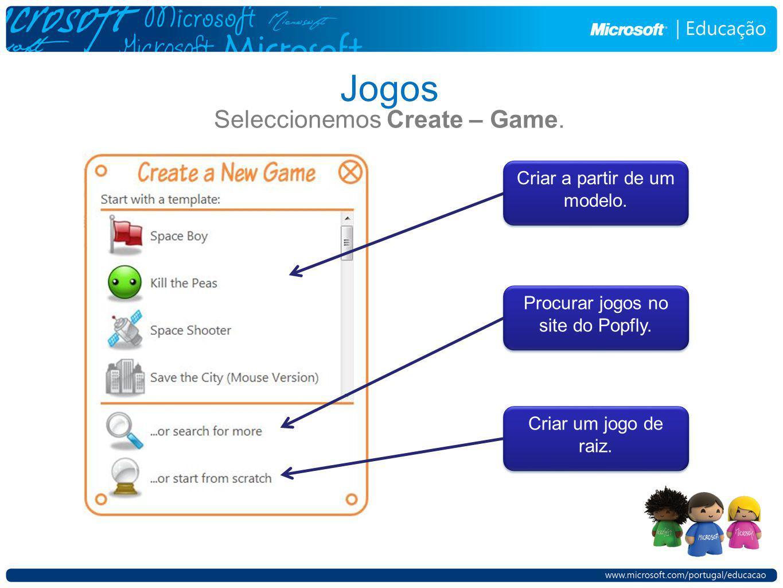 Jogos Seleccionemos Create – Game. Criar a partir de um modelo. Procurar jogos no site do Popfly. Criar um jogo de raiz.