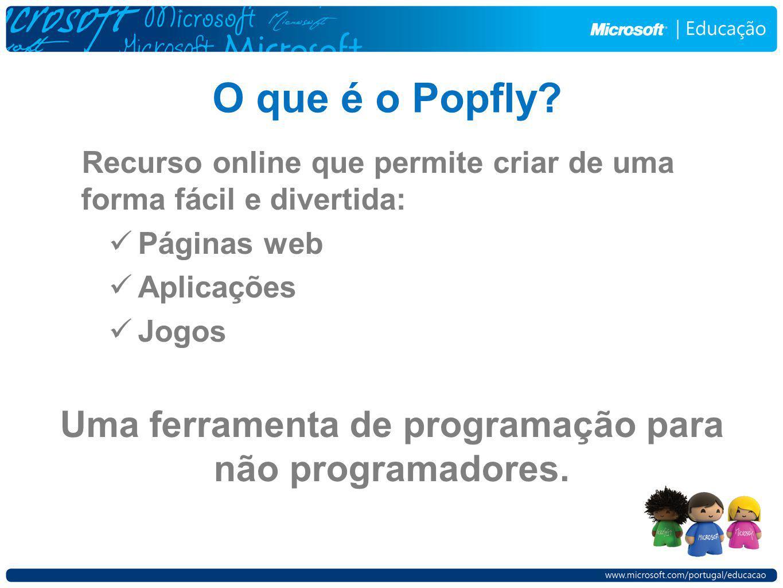 Recurso online que permite criar de uma forma fácil e divertida: Páginas web Aplicações Jogos O que é o Popfly? Uma ferramenta de programação para não