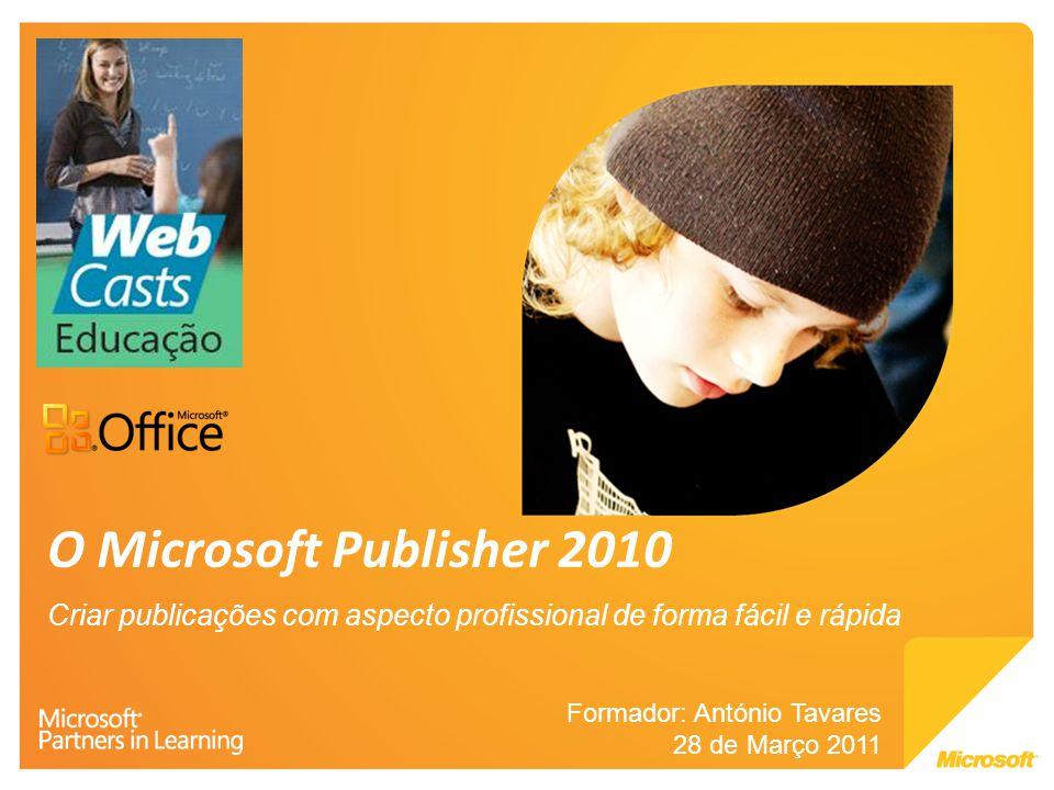 O Microsoft Publisher 2010 Criar publicações com aspecto profissional de forma fácil e rápida Formador: António Tavares 28 de Março 2011