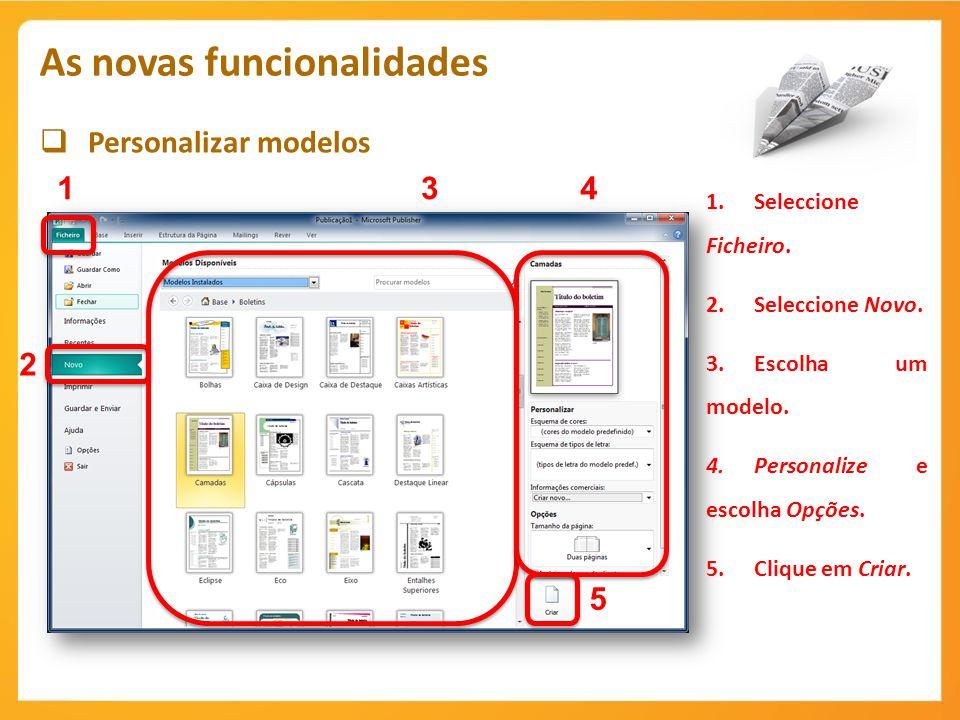 Personalizar modelos As novas funcionalidades 1 1.Seleccione Ficheiro. 2.Seleccione Novo. 3.Escolha um modelo. 4.Personalize e escolha Opções. 5.Cliqu