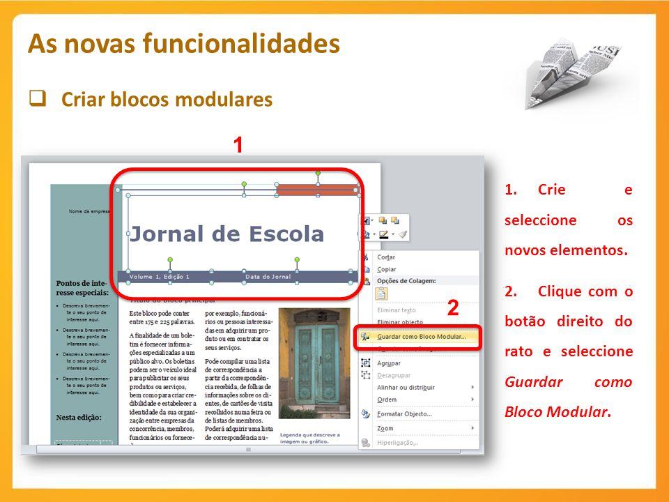 Criar blocos modulares As novas funcionalidades 1 1.Crie e seleccione os novos elementos. 2.Clique com o botão direito do rato e seleccione Guardar co