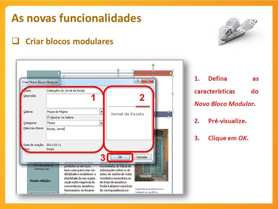 Criar blocos modulares As novas funcionalidades 1 1.Defina as características do Novo Bloco Modular. 2.Pré-visualize. 3.Clique em OK. 2 3