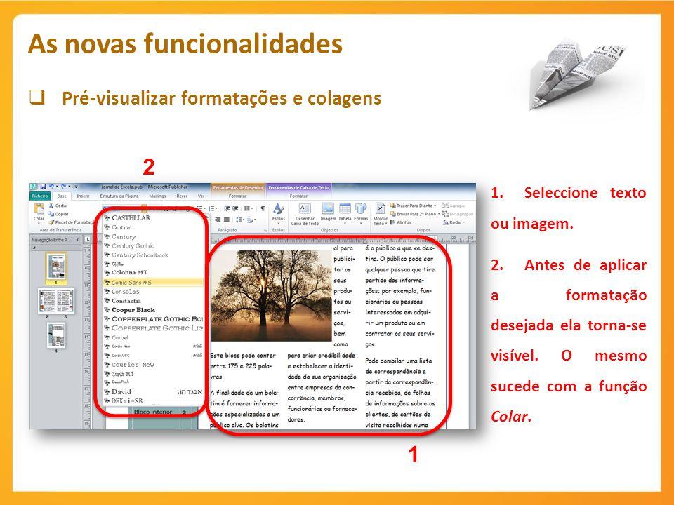 Pré-visualizar formatações e colagens As novas funcionalidades 1.Seleccione texto ou imagem. 2.Antes de aplicar a formatação desejada ela torna-se vis