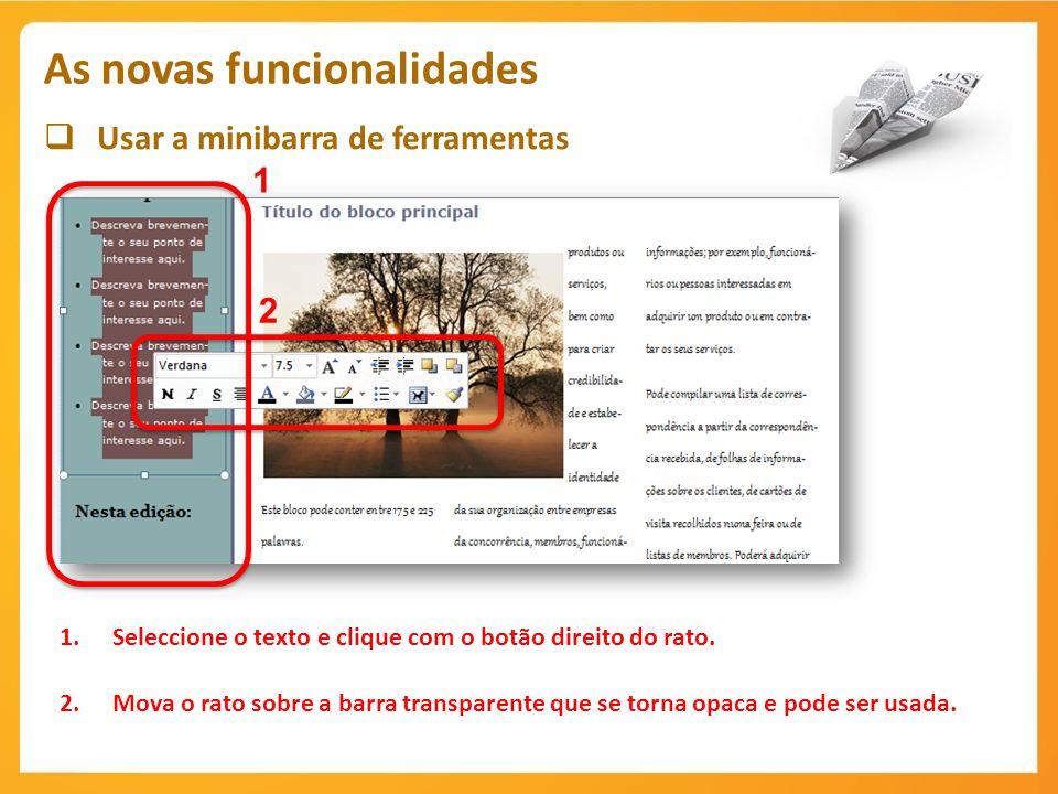 Usar a minibarra de ferramentas As novas funcionalidades 1 1.Seleccione o texto e clique com o botão direito do rato. 2.Mova o rato sobre a barra tran