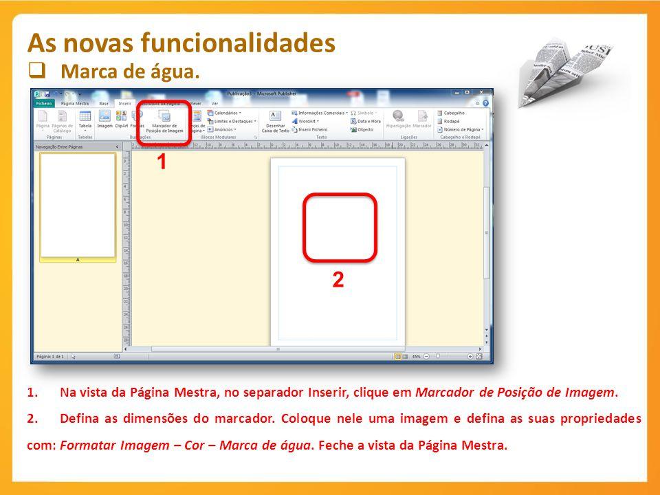 Marca de água. As novas funcionalidades 1 1.Na vista da Página Mestra, no separador Inserir, clique em Marcador de Posição de Imagem. 2.Defina as dime