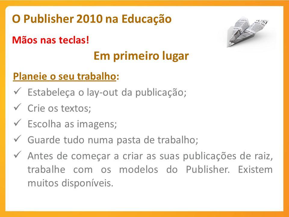 O Publisher 2010 na Educação Mãos nas teclas! Em primeiro lugar Planeie o seu trabalho: Estabeleça o lay-out da publicação; Crie os textos; Escolha as
