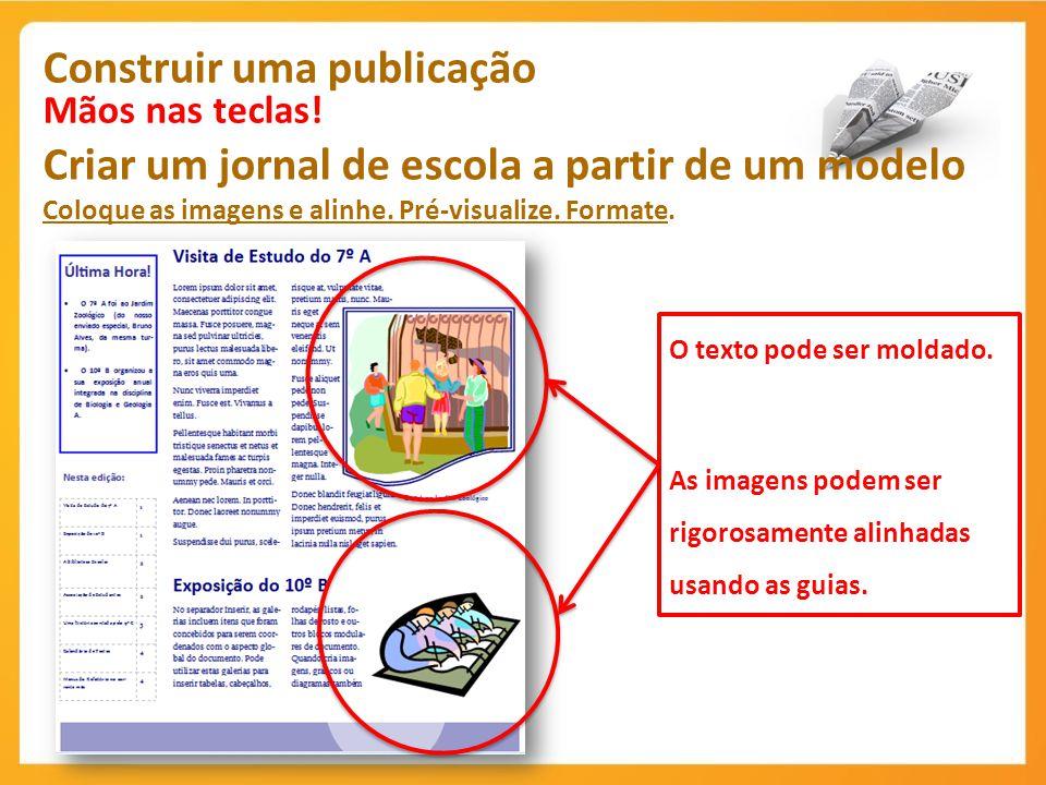 Construir uma publicação Mãos nas teclas! Criar um jornal de escola a partir de um modelo Coloque as imagens e alinhe. Pré-visualize. Formate. O texto