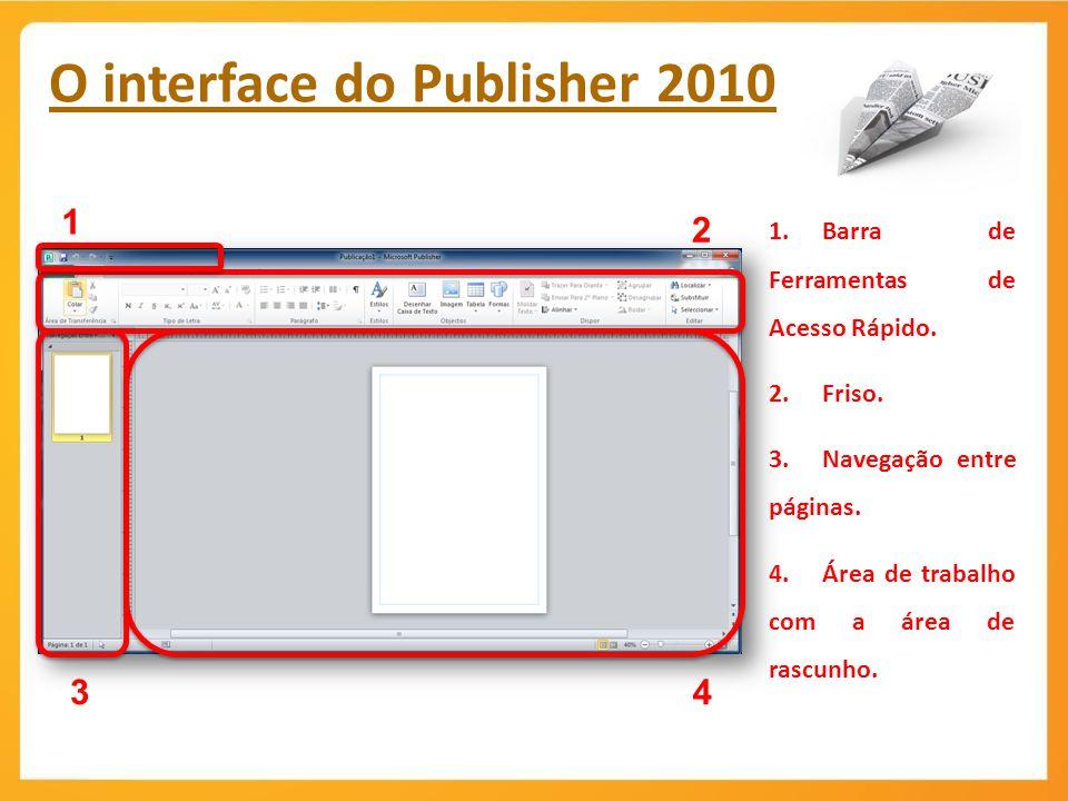 O interface do Publisher 2010 2 1.Barra de Ferramentas de Acesso Rápido. 2.Friso. 3.Navegação entre páginas. 4.Área de trabalho com a área de rascunho