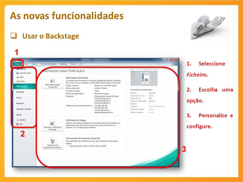 Usar o Backstage As novas funcionalidades 1 1.Seleccione Ficheiro. 2.Escolha uma opção. 3.Personalize e configure. 2 3