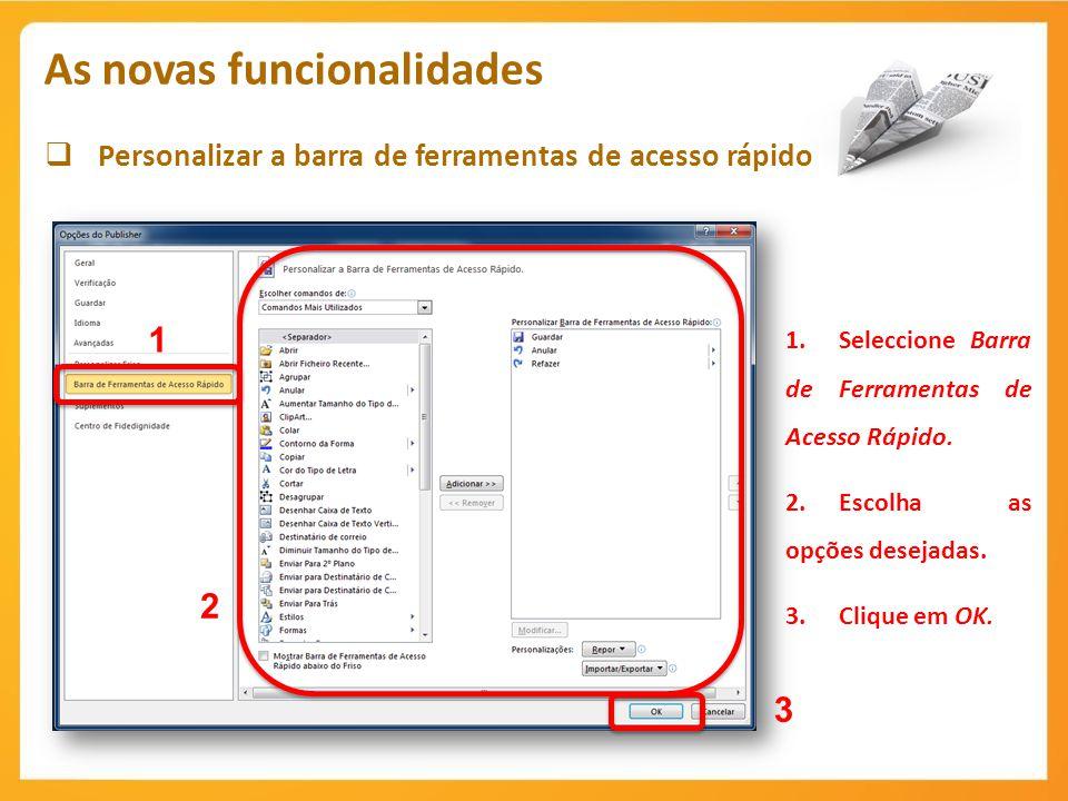 Personalizar a barra de ferramentas de acesso rápido As novas funcionalidades 1 1.Seleccione Barra de Ferramentas de Acesso Rápido. 2.Escolha as opçõe