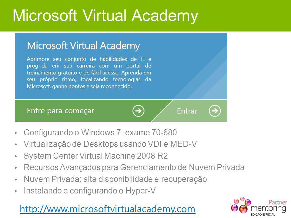 Microsoft Virtual Academy Configurando o Windows 7: exame 70-680 Virtualização de Desktops usando VDI e MED-V System Center Virtual Machine 2008 R2 Recursos Avançados para Gerenciamento de Nuvem Privada Nuvem Privada: alta disponibilidade e recuperação Instalando e configurando o Hyper-V http://www.microsoftvirtualacademy.com