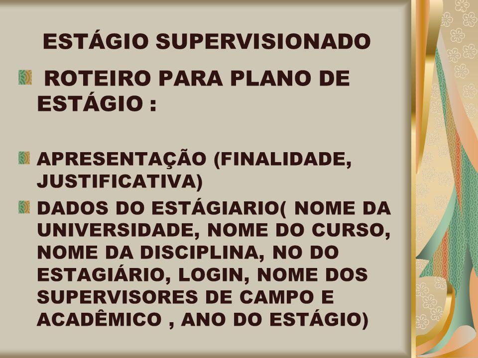 ESTÁGIO SUPERVISIONADO ROTEIRO PARA PLANO DE ESTÁGIO : APRESENTAÇÃO (FINALIDADE, JUSTIFICATIVA) DADOS DO ESTÁGIARIO( NOME DA UNIVERSIDADE, NOME DO CURSO, NOME DA DISCIPLINA, NO DO ESTAGIÁRIO, LOGIN, NOME DOS SUPERVISORES DE CAMPO E ACADÊMICO, ANO DO ESTÁGIO)