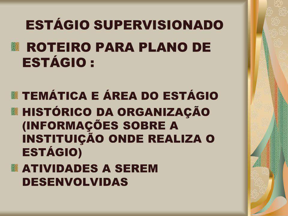 ESTÁGIO SUPERVISIONADO ROTEIRO PARA PLANO DE ESTÁGIO : TEMÁTICA E ÁREA DO ESTÁGIO HISTÓRICO DA ORGANIZAÇÃO (INFORMAÇÕES SOBRE A INSTITUIÇÃO ONDE REALIZA O ESTÁGIO) ATIVIDADES A SEREM DESENVOLVIDAS