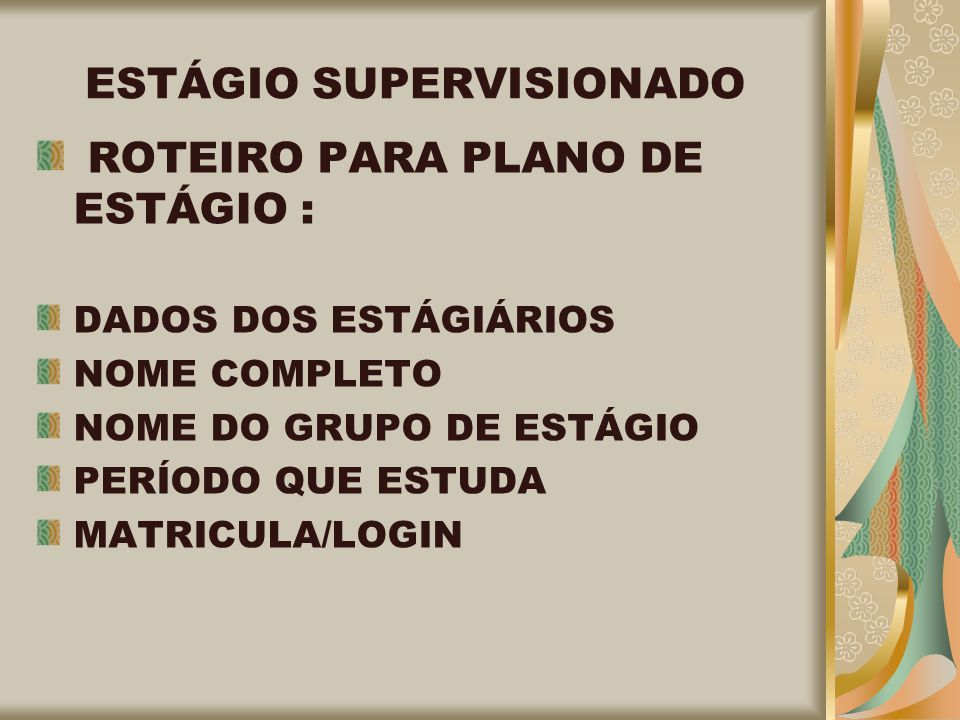 ESTÁGIO SUPERVISIONADO ROTEIRO PARA PLANO DE ESTÁGIO : DADOS DOS ESTÁGIÁRIOS NOME COMPLETO NOME DO GRUPO DE ESTÁGIO PERÍODO QUE ESTUDA MATRICULA/LOGIN