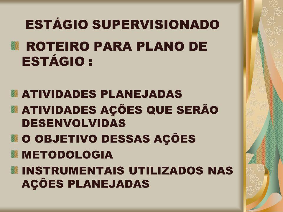 ESTÁGIO SUPERVISIONADO ROTEIRO PARA PLANO DE ESTÁGIO : ATIVIDADES PLANEJADAS ATIVIDADES AÇÕES QUE SERÃO DESENVOLVIDAS O OBJETIVO DESSAS AÇÕES METODOLOGIA INSTRUMENTAIS UTILIZADOS NAS AÇÕES PLANEJADAS