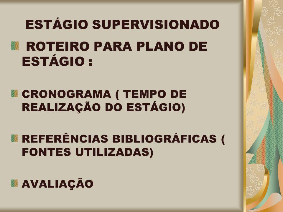 ESTÁGIO SUPERVISIONADO ROTEIRO PARA PLANO DE ESTÁGIO : CRONOGRAMA ( TEMPO DE REALIZAÇÃO DO ESTÁGIO) REFERÊNCIAS BIBLIOGRÁFICAS ( FONTES UTILIZADAS) AVALIAÇÃO