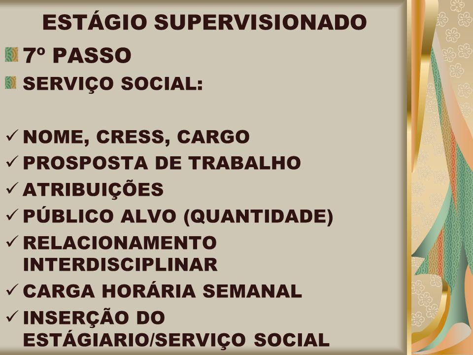 ESTÁGIO SUPERVISIONADO 7º PASSO SERVIÇO SOCIAL: NOME, CRESS, CARGO PROSPOSTA DE TRABALHO ATRIBUIÇÕES PÚBLICO ALVO (QUANTIDADE) RELACIONAMENTO INTERDISCIPLINAR CARGA HORÁRIA SEMANAL INSERÇÃO DO ESTÁGIARIO/SERVIÇO SOCIAL