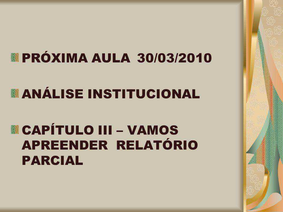PRÓXIMA AULA 30/03/2010 ANÁLISE INSTITUCIONAL CAPÍTULO III – VAMOS APREENDER RELATÓRIO PARCIAL