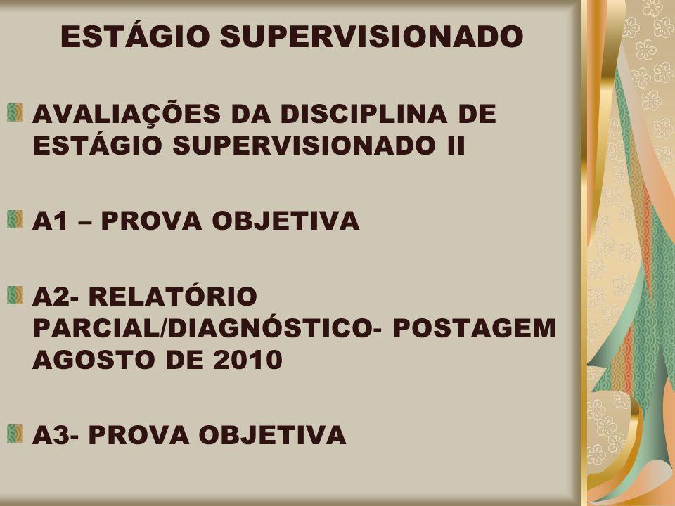 ESTÁGIO SUPERVISIONADO AVALIAÇÕES DA DISCIPLINA DE ESTÁGIO SUPERVISIONADO II A1 – PROVA OBJETIVA A2- RELATÓRIO PARCIAL/DIAGNÓSTICO- POSTAGEM AGOSTO DE 2010 A3- PROVA OBJETIVA