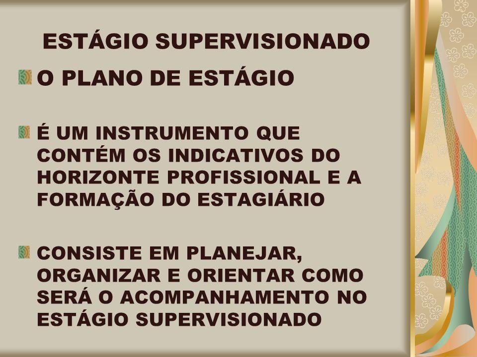 ESTÁGIO SUPERVISIONADO O PLANO DE ESTÁGIO É UM INSTRUMENTO QUE CONTÉM OS INDICATIVOS DO HORIZONTE PROFISSIONAL E A FORMAÇÃO DO ESTAGIÁRIO CONSISTE EM PLANEJAR, ORGANIZAR E ORIENTAR COMO SERÁ O ACOMPANHAMENTO NO ESTÁGIO SUPERVISIONADO