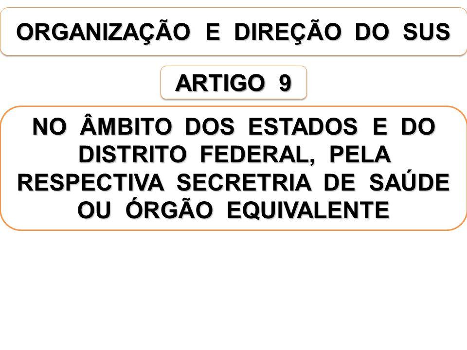 ORGANIZAÇÃO E DIREÇÃO DO SUS ARTIGO 9 NO ÂMBITO DOS ESTADOS E DO DISTRITO FEDERAL, PELA RESPECTIVA SECRETRIA DE SAÚDE OU ÓRGÃO EQUIVALENTE