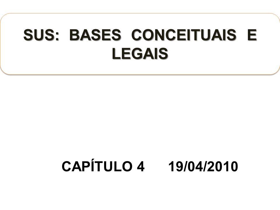 CAPÍTULO 4 19/04/2010 SUS: BASES CONCEITUAIS E LEGAIS