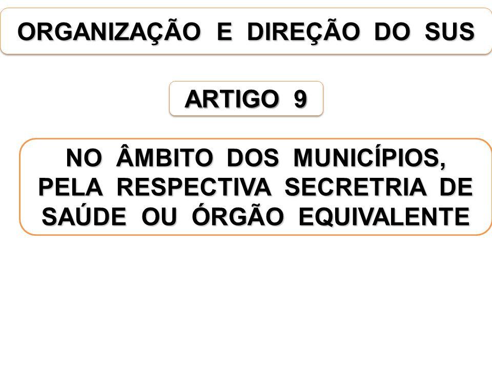 ORGANIZAÇÃO E DIREÇÃO DO SUS ARTIGO 9 NO ÂMBITO DOS MUNICÍPIOS, PELA RESPECTIVA SECRETRIA DE SAÚDE OU ÓRGÃO EQUIVALENTE