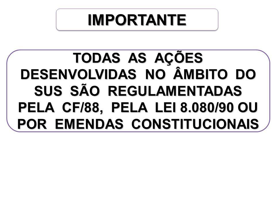 IMPORTANTEIMPORTANTE TODAS AS AÇÕES DESENVOLVIDAS NO ÂMBITO DO SUS SÃO REGULAMENTADAS PELA CF/88, PELA LEI 8.080/90 OU POR EMENDAS CONSTITUCIONAIS