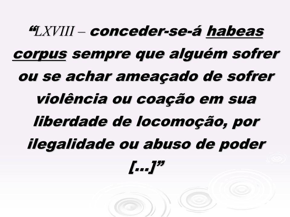 LXVIII – conceder-se-á habeas corpus sempre que alguém sofrer ou se achar ameaçado de sofrer violência ou coação em sua liberdade de locomoção, por il