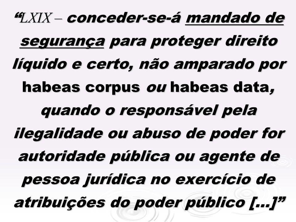LXIX – conceder-se-á mandado de segurança para proteger direito líquido e certo, não amparado por habeas corpus ou habeas data, quando o responsável pela ilegalidade ou abuso de poder for autoridade pública ou agente de pessoa jurídica no exercício de atribuições do poder público [...]