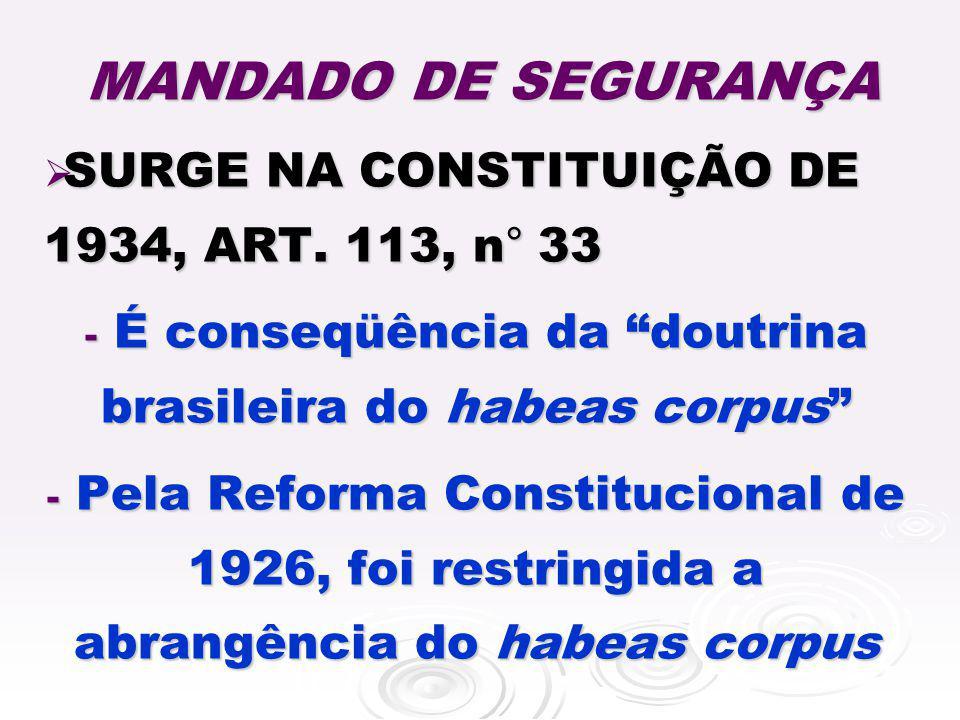 SURGE NA CONSTITUIÇÃO DE 1934, ART. 113, n ° 33 SURGE NA CONSTITUIÇÃO DE 1934, ART. 113, n ° 33 - É conseqüência da doutrina brasileira do habeas corp