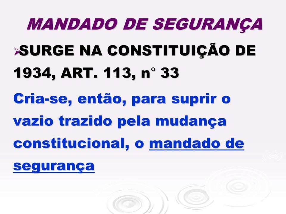 MANDADO DE SEGURANÇA SURGE NA CONSTITUIÇÃO DE 1934, ART. 113, n ° 33 SURGE NA CONSTITUIÇÃO DE 1934, ART. 113, n ° 33 Cria-se, então, para suprir o vaz