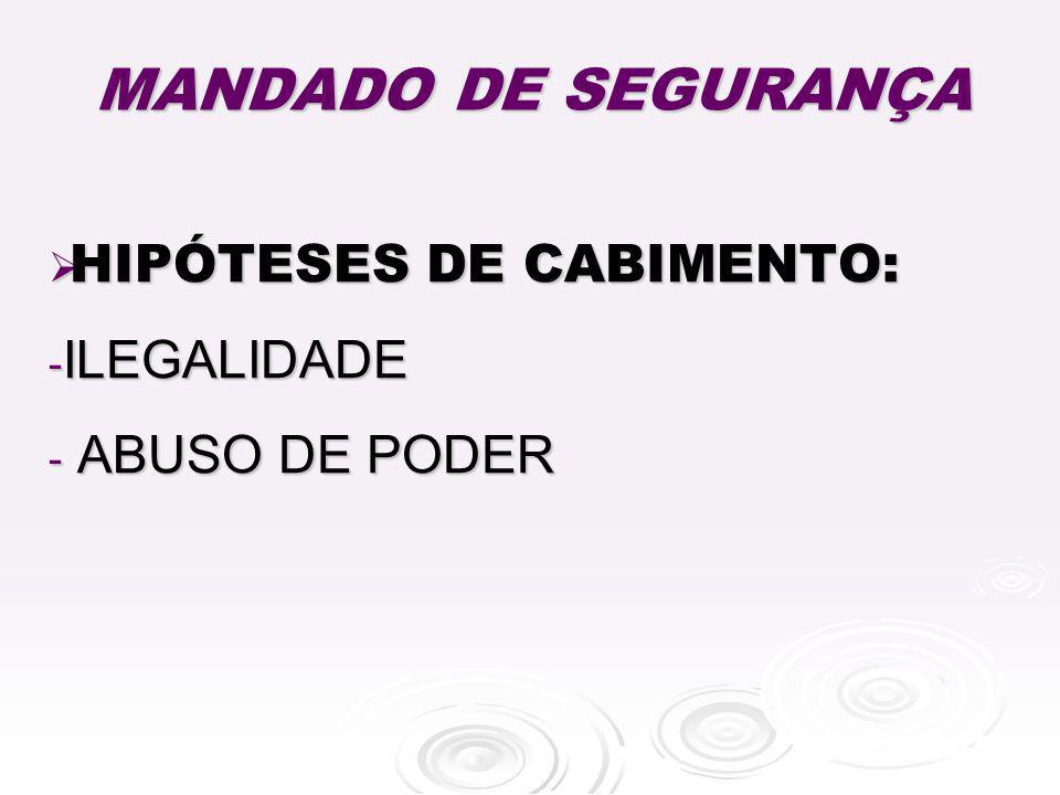 MANDADO DE SEGURANÇA HIPÓTESES DE CABIMENTO: HIPÓTESES DE CABIMENTO: - ILEGALIDADE - ABUSO DE PODER