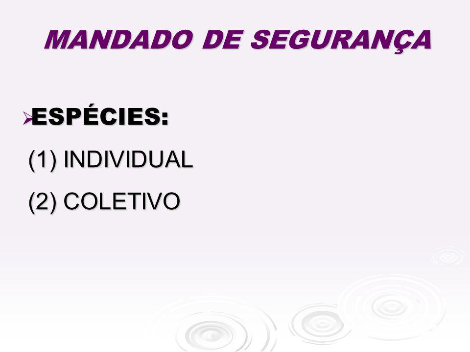 MANDADO DE SEGURANÇA ESPÉCIES: ESPÉCIES: (1) INDIVIDUAL (1) INDIVIDUAL (2) COLETIVO (2) COLETIVO