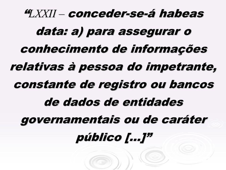 LXXII – conceder-se-á habeas data: a) para assegurar o conhecimento de informações relativas à pessoa do impetrante, constante de registro ou bancos de dados de entidades governamentais ou de caráter público [...]
