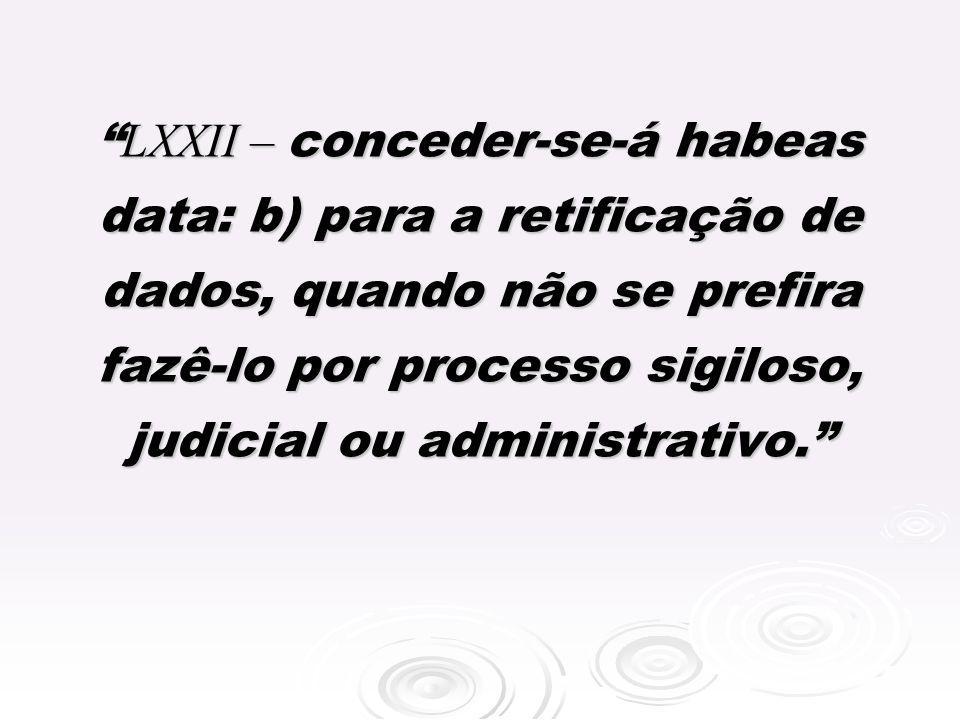 LXXII – conceder-se-á habeas data: b) para a retificação de dados, quando não se prefira fazê-lo por processo sigiloso, judicial ou administrativo.